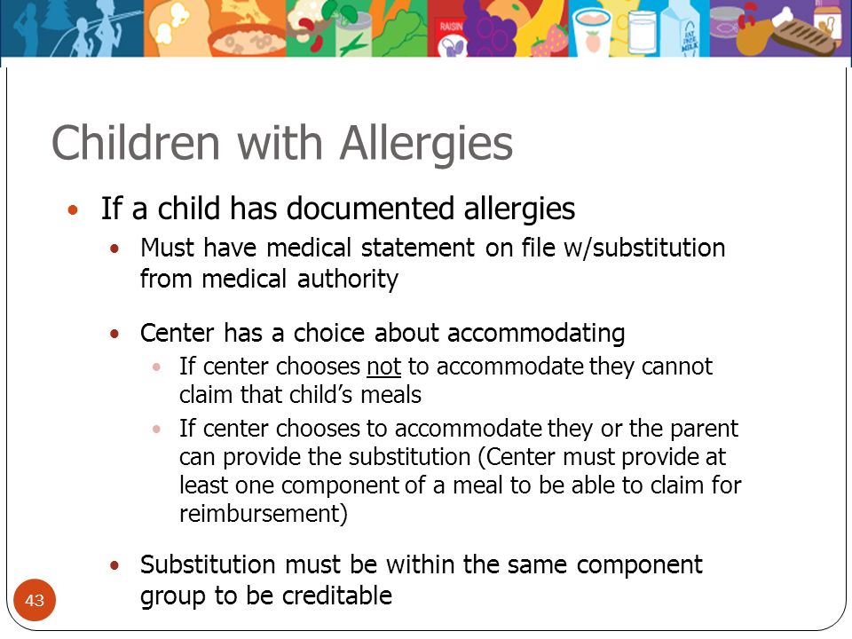 43 Children with Allergies If a child has documented allergies Must have medical statement on file w/substitution from medical authority Center has a