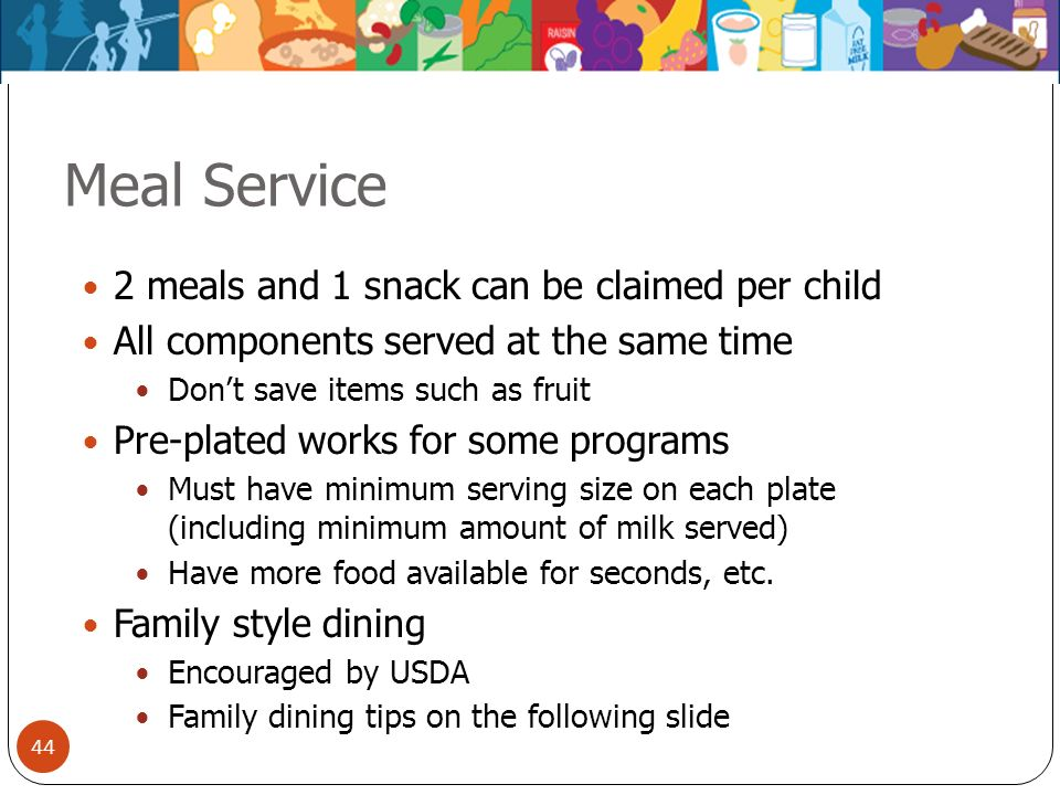 44 Meal Service 2 meals and 1 snack can be claimed per child All components served at the same time Dont save items such as fruit Pre-plated works for