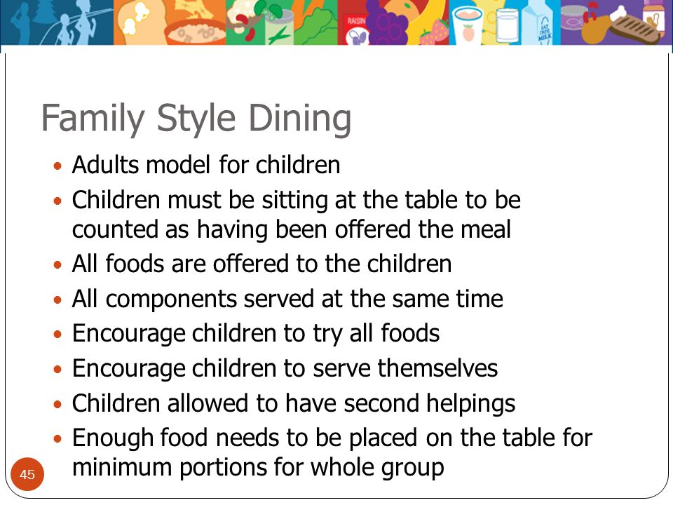 45 Family Style Dining Adults model for children Children must be sitting at the table to be counted as having been offered the meal All foods are off
