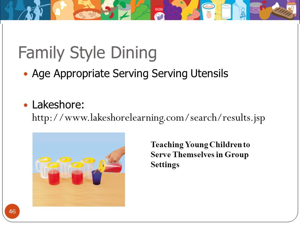 46 Family Style Dining Age Appropriate Serving Serving Utensils Lakeshore: http://www.lakeshorelearning.com/search/results.jsp Teaching Young Children