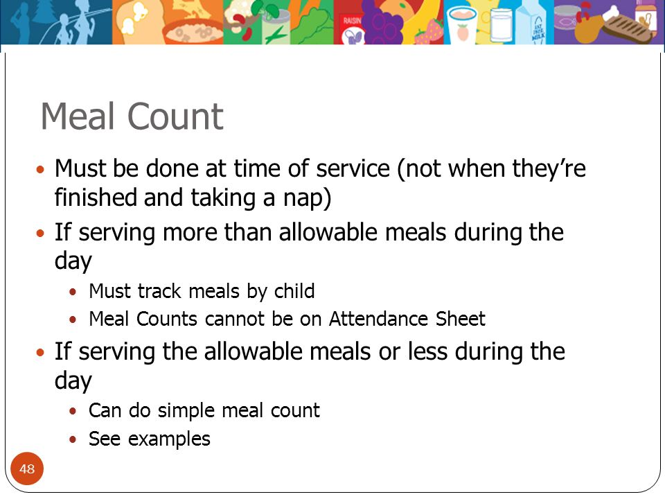 48 Meal Count Must be done at time of service (not when theyre finished and taking a nap) If serving more than allowable meals during the day Must tra