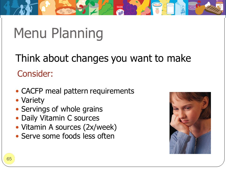 65 Consider: 65 CACFP meal pattern requirements Variety Servings of whole grains Daily Vitamin C sources Vitamin A sources (2x/week) Serve some foods