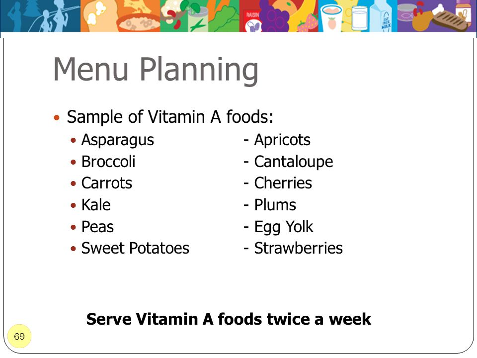69 Menu Planning 69 Sample of Vitamin A foods: Asparagus- Apricots Broccoli- Cantaloupe Carrots- Cherries Kale- Plums Peas- Egg Yolk Sweet Potatoes- S
