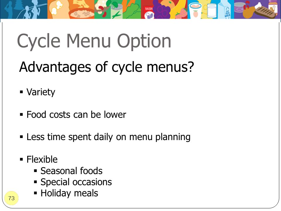 73 Cycle Menu Option 73 Advantages of cycle menus? Variety Food costs can be lower Less time spent daily on menu planning Flexible Seasonal foods Spec