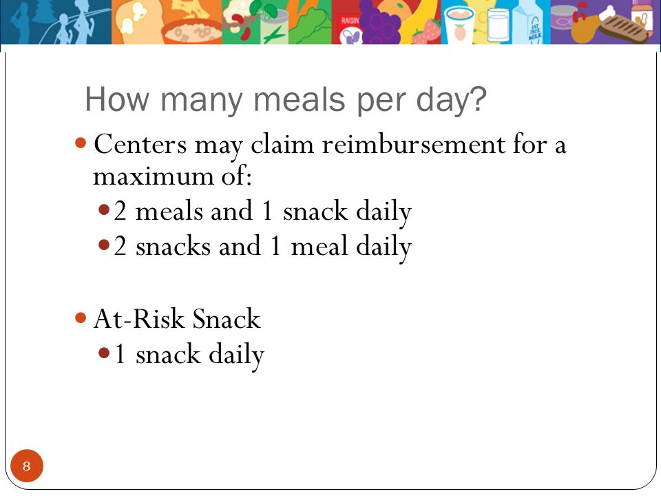 How many meals per day? Centers may claim reimbursement for a maximum of: 2 meals and 1 snack daily 2 snacks and 1 meal daily At-Risk Snack 1 snack da