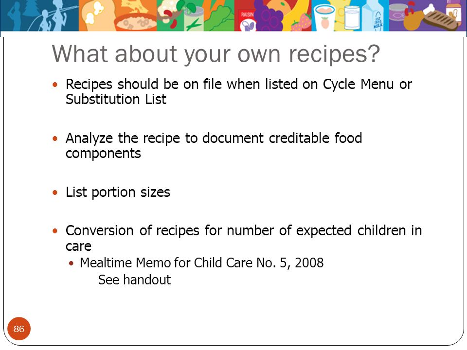 86 What about your own recipes? Recipes should be on file when listed on Cycle Menu or Substitution List Analyze the recipe to document creditable foo