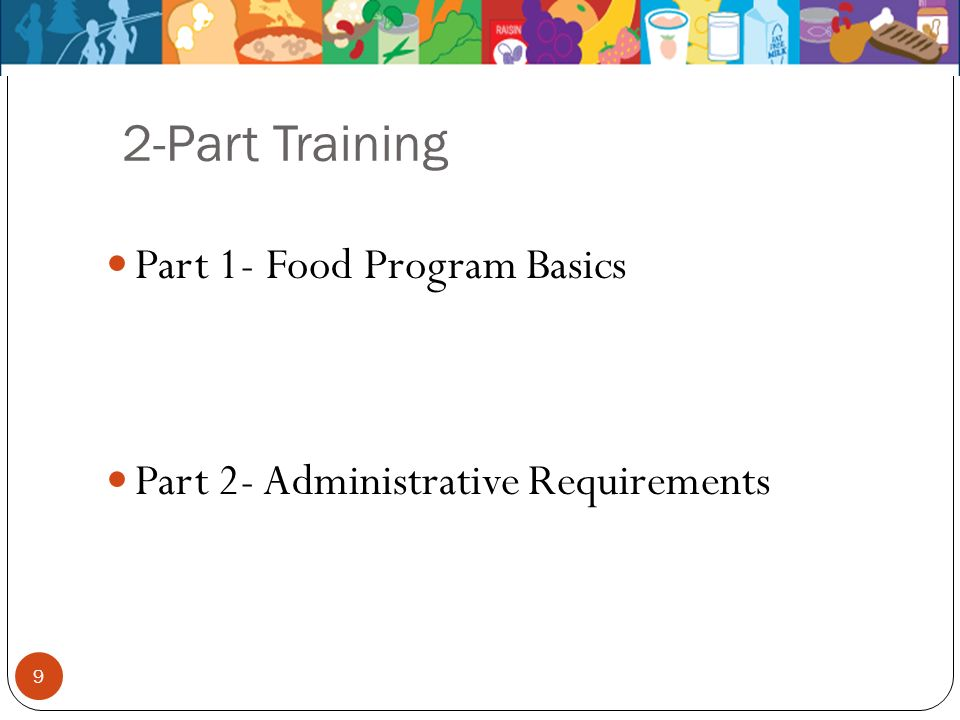 2-Part Training Part 1- Food Program Basics Part 2- Administrative Requirements 9