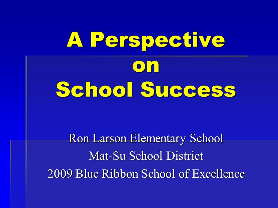 A Perspective on School Success Ron Larson Elementary School Mat-Su School District 2009 Blue Ribbon School of Excellence