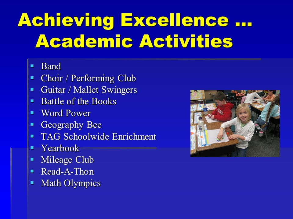 Achieving Excellence … Academic Activities Band Band Choir / Performing Club Choir / Performing Club Guitar / Mallet Swingers Guitar / Mallet Swingers Battle of the Books Battle of the Books Word Power Word Power Geography Bee Geography Bee TAG Schoolwide Enrichment TAG Schoolwide Enrichment Yearbook Yearbook Mileage Club Mileage Club Read-A-Thon Read-A-Thon Math Olympics Math Olympics