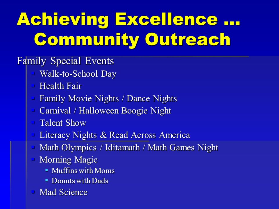 Achieving Excellence … Community Outreach Family Special Events Walk-to-School Day Walk-to-School Day Health Fair Health Fair Family Movie Nights / Dance Nights Family Movie Nights / Dance Nights Carnival / Halloween Boogie Night Carnival / Halloween Boogie Night Talent Show Talent Show Literacy Nights & Read Across America Literacy Nights & Read Across America Math Olympics / Iditamath / Math Games Night Math Olympics / Iditamath / Math Games Night Morning Magic Morning Magic Muffins with Moms Muffins with Moms Donuts with Dads Donuts with Dads Mad Science Mad Science