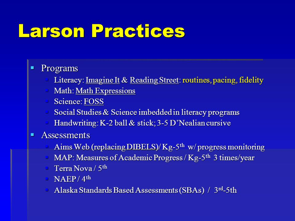 Larson Practices Programs Programs Literacy: Imagine It & Reading Street: routines, pacing, fidelity Literacy: Imagine It & Reading Street: routines, pacing, fidelity Math: Math Expressions Math: Math Expressions Science: FOSS Science: FOSS Social Studies & Science imbedded in literacy programs Social Studies & Science imbedded in literacy programs Handwriting: K-2 ball & stick; 3-5 DNealian cursive Handwriting: K-2 ball & stick; 3-5 DNealian cursive Assessments Assessments Aims Web (replacing DIBELS)/ Kg-5 th w/ progress monitoring Aims Web (replacing DIBELS)/ Kg-5 th w/ progress monitoring MAP: Measures of Academic Progress / Kg-5 th 3 times/year MAP: Measures of Academic Progress / Kg-5 th 3 times/year Terra Nova / 5 th Terra Nova / 5 th NAEP / 4 th NAEP / 4 th Alaska Standards Based Assessments (SBAs) / 3 rd -5th Alaska Standards Based Assessments (SBAs) / 3 rd -5th