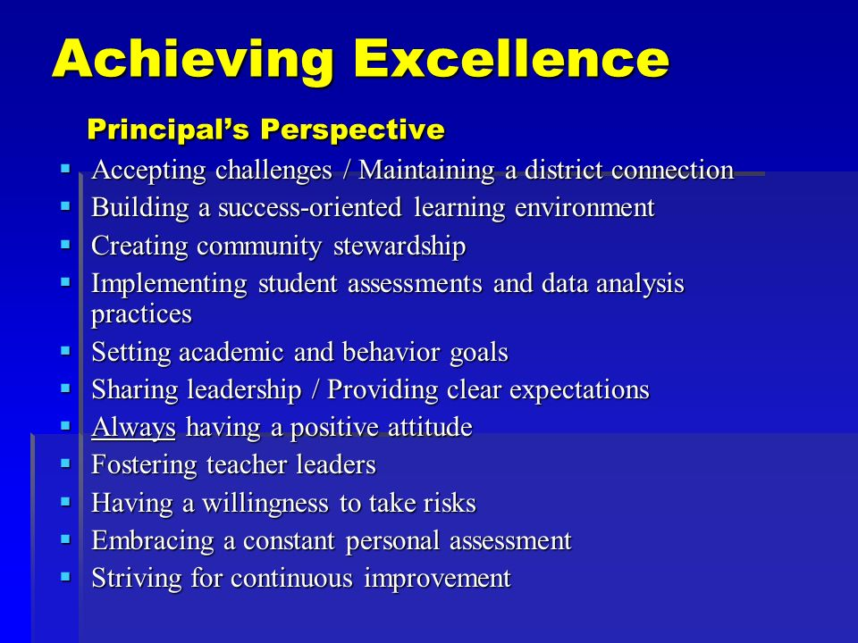 Achieving Excellence Principals Perspective Accepting challenges / Maintaining a district connection Accepting challenges / Maintaining a district connection Building a success-oriented learning environment Building a success-oriented learning environment Creating community stewardship Creating community stewardship Implementing student assessments and data analysis practices Implementing student assessments and data analysis practices Setting academic and behavior goals Setting academic and behavior goals Sharing leadership / Providing clear expectations Sharing leadership / Providing clear expectations Always having a positive attitude Always having a positive attitude Fostering teacher leaders Fostering teacher leaders Having a willingness to take risks Having a willingness to take risks Embracing a constant personal assessment Embracing a constant personal assessment Striving for continuous improvement Striving for continuous improvement