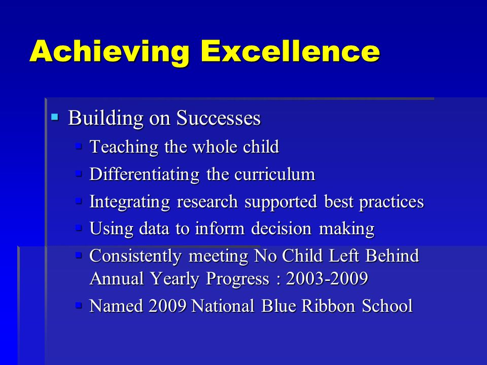 Achieving Excellence Building on Successes Building on Successes Teaching the whole child Teaching the whole child Differentiating the curriculum Differentiating the curriculum Integrating research supported best practices Integrating research supported best practices Using data to inform decision making Using data to inform decision making Consistently meeting No Child Left Behind Annual Yearly Progress : 2003-2009 Consistently meeting No Child Left Behind Annual Yearly Progress : 2003-2009 Named 2009 National Blue Ribbon School Named 2009 National Blue Ribbon School