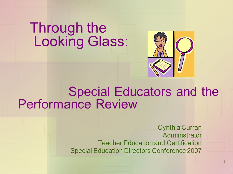 1 Through the Looking Glass: Special Educators and the Performance Review Cynthia Curran Administrator Teacher Education and Certification Special Education Directors Conference 2007