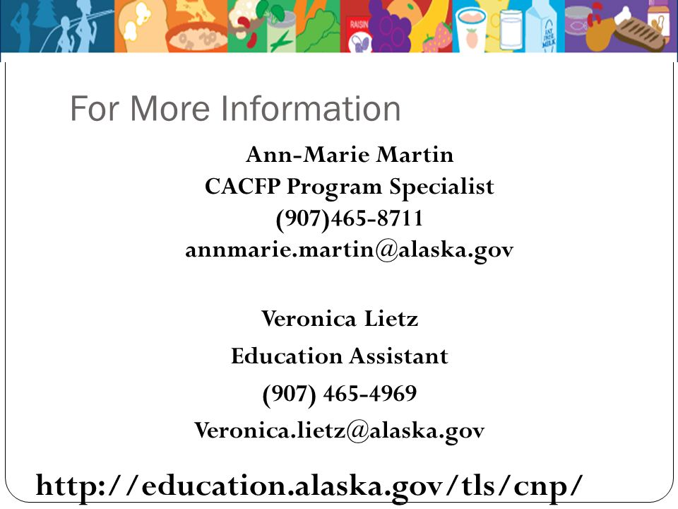 For More Information Ann-Marie Martin CACFP Program Specialist (907)465-8711 annmarie.martin@alaska.gov Veronica Lietz Education Assistant (907) 465-4