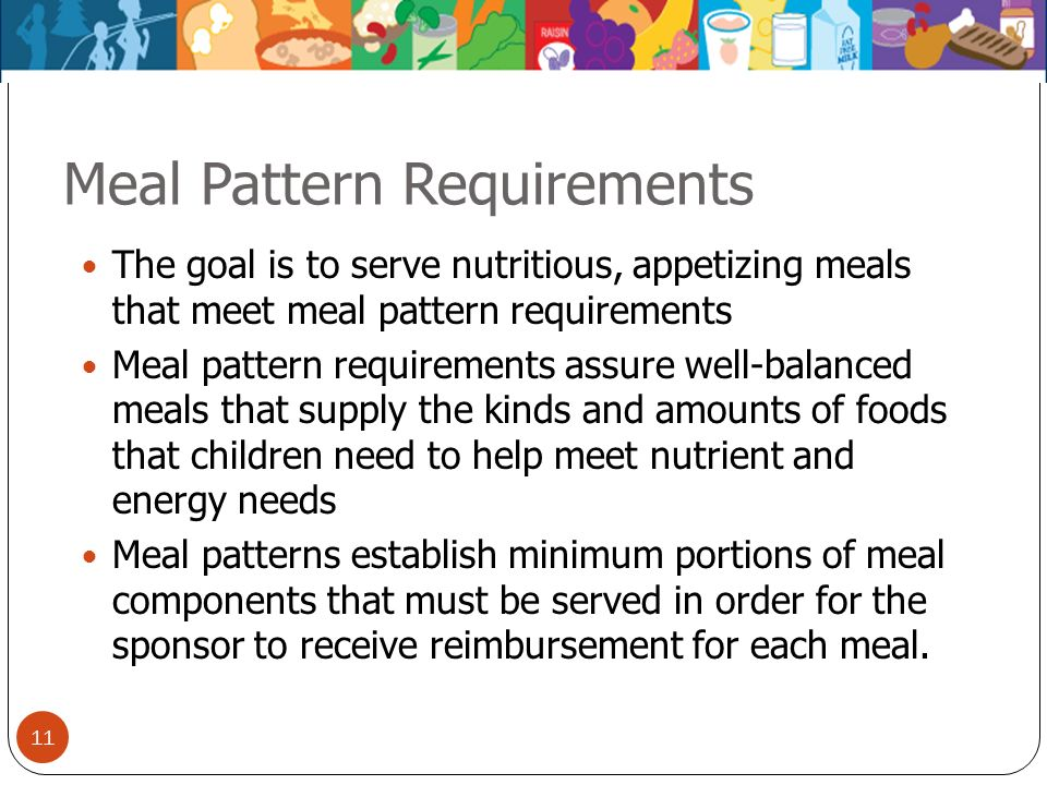 11 Meal Pattern Requirements The goal is to serve nutritious, appetizing meals that meet meal pattern requirements Meal pattern requirements assure we