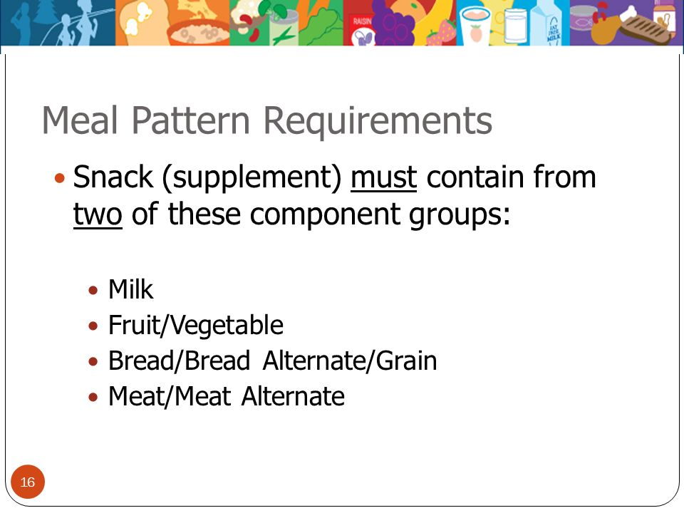 16 Meal Pattern Requirements Snack (supplement) must contain from two of these component groups: Milk Fruit/Vegetable Bread/Bread Alternate/Grain Meat
