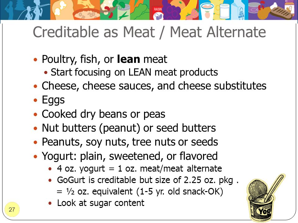 27 Creditable as Meat / Meat Alternate 27 Poultry, fish, or lean meat Start focusing on LEAN meat products Cheese, cheese sauces, and cheese substitut