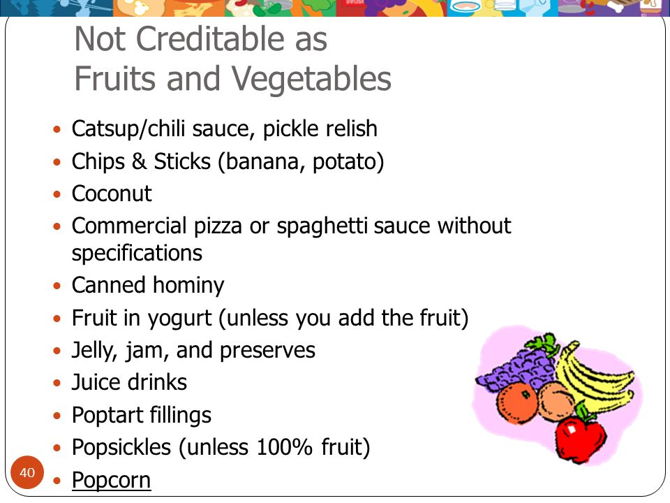 40 Not Creditable as Fruits and Vegetables Catsup/chili sauce, pickle relish Chips & Sticks (banana, potato) Coconut Commercial pizza or spaghetti sau