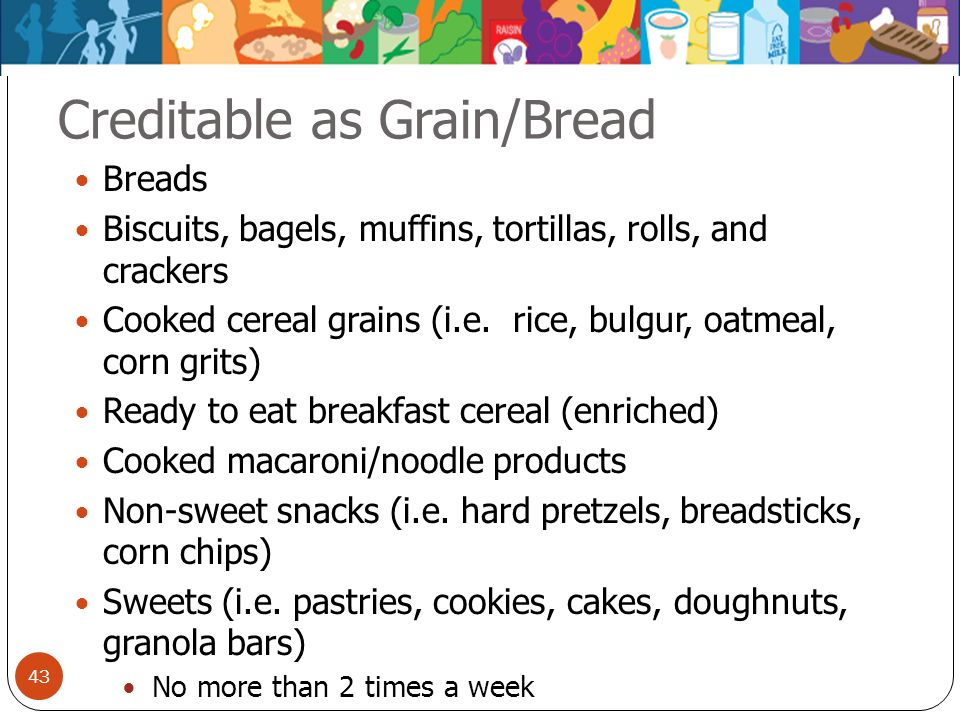 43 Creditable as Grain/Bread Breads Biscuits, bagels, muffins, tortillas, rolls, and crackers Cooked cereal grains (i.e. rice, bulgur, oatmeal, corn g