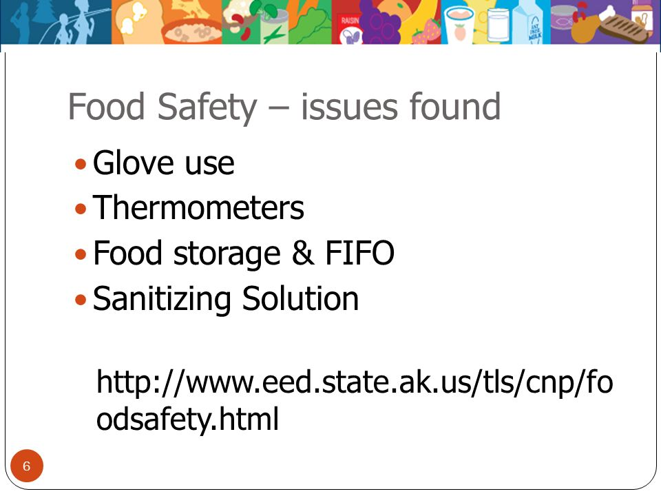 Food Safety – issues found Glove use Thermometers Food storage & FIFO Sanitizing Solution http://www.eed.state.ak.us/tls/cnp/fo odsafety.html 6