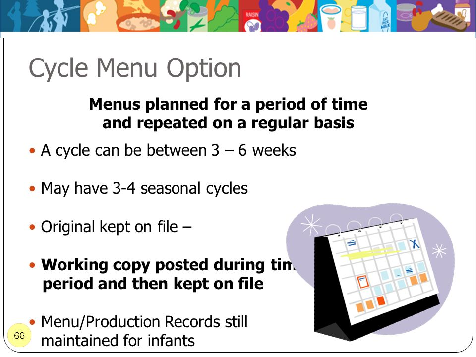66 Cycle Menu Option 66 Menus planned for a period of time and repeated on a regular basis A cycle can be between 3 – 6 weeks May have 3-4 seasonal cy
