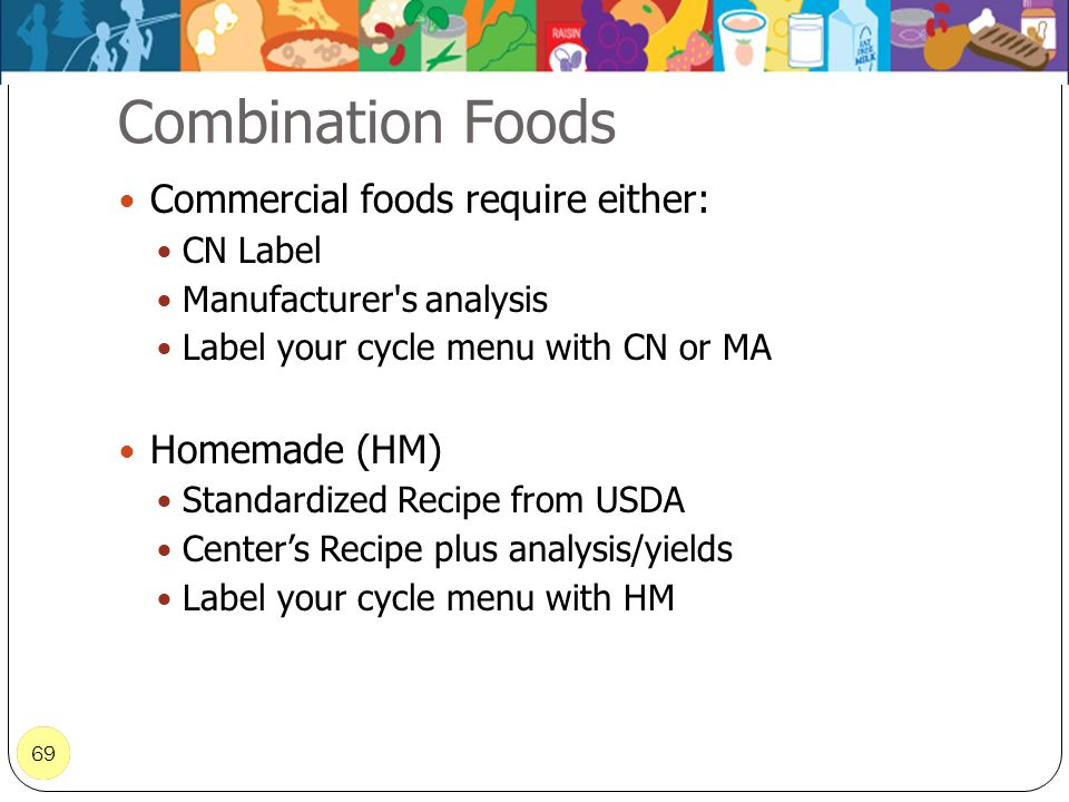 69 Combination Foods 69 Commercial foods require either: CN Label Manufacturer's analysis Label your cycle menu with CN or MA Homemade (HM) Standardiz