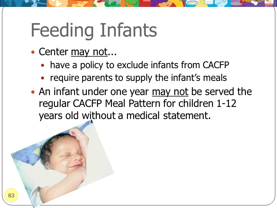 83 Feeding Infants 83 Center may not... have a policy to exclude infants from CACFP require parents to supply the infants meals An infant under one ye