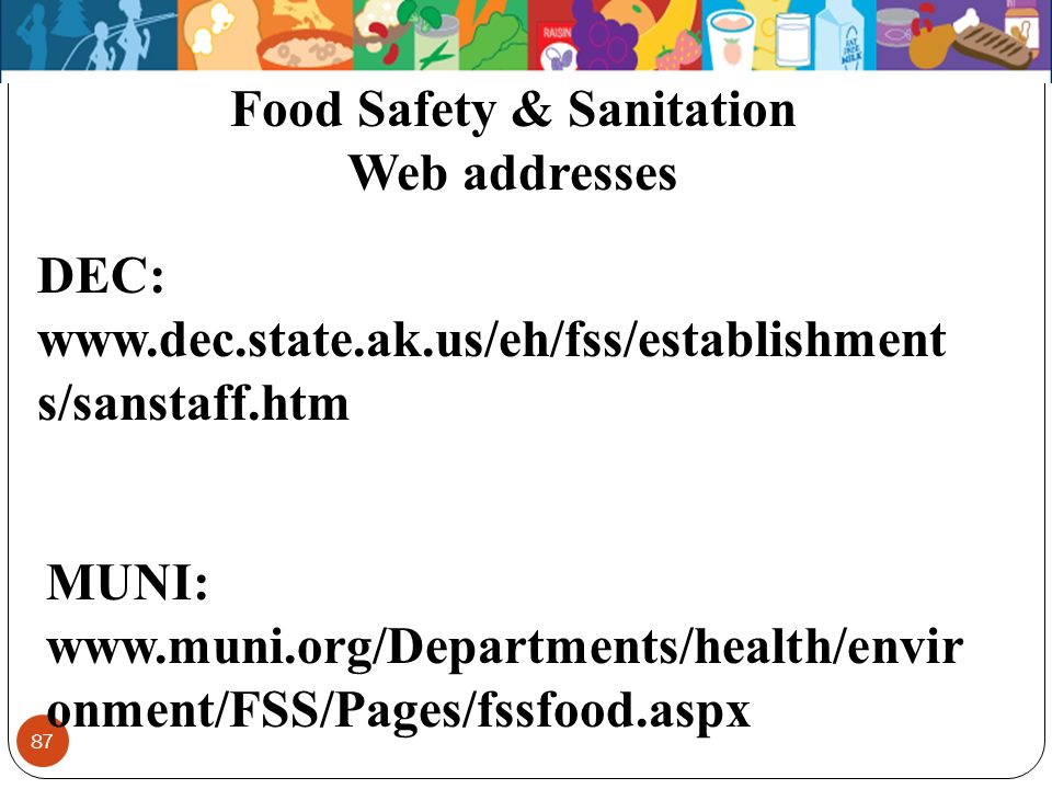 87 MUNI: www.muni.org/Departments/health/envir onment/FSS/Pages/fssfood.aspx Food Safety & Sanitation Web addresses DEC: www.dec.state.ak.us/eh/fss/es