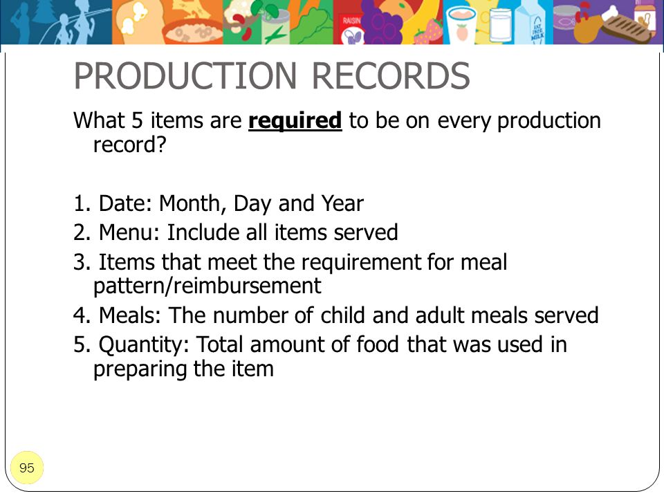 95 PRODUCTION RECORDS 95 What 5 items are required to be on every production record? 1. Date: Month, Day and Year 2. Menu: Include all items served 3.