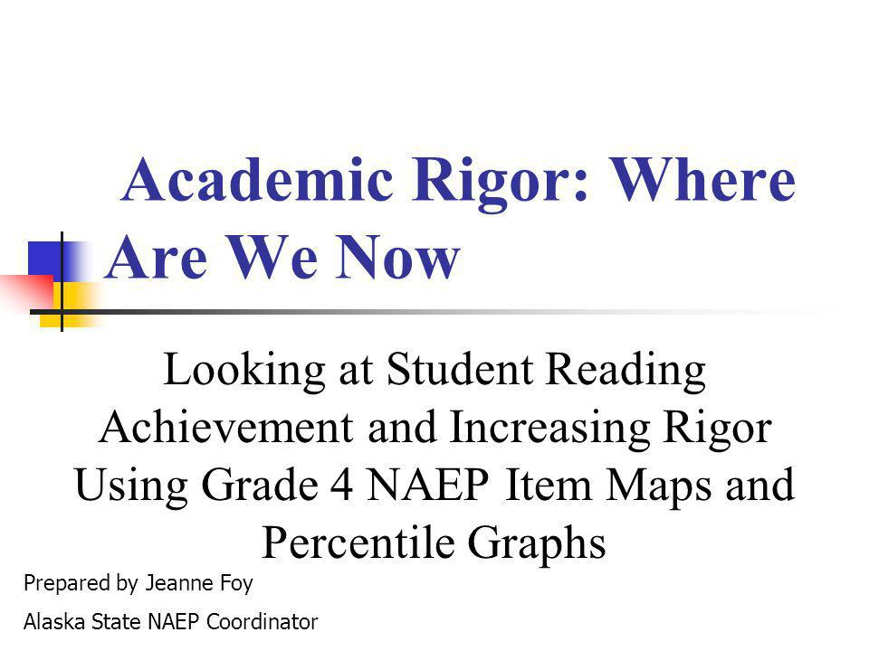 Academic Rigor: Where Are We Now Looking at Student Reading Achievement and Increasing Rigor Using Grade 4 NAEP Item Maps and Percentile Graphs Prepared by Jeanne Foy Alaska State NAEP Coordinator