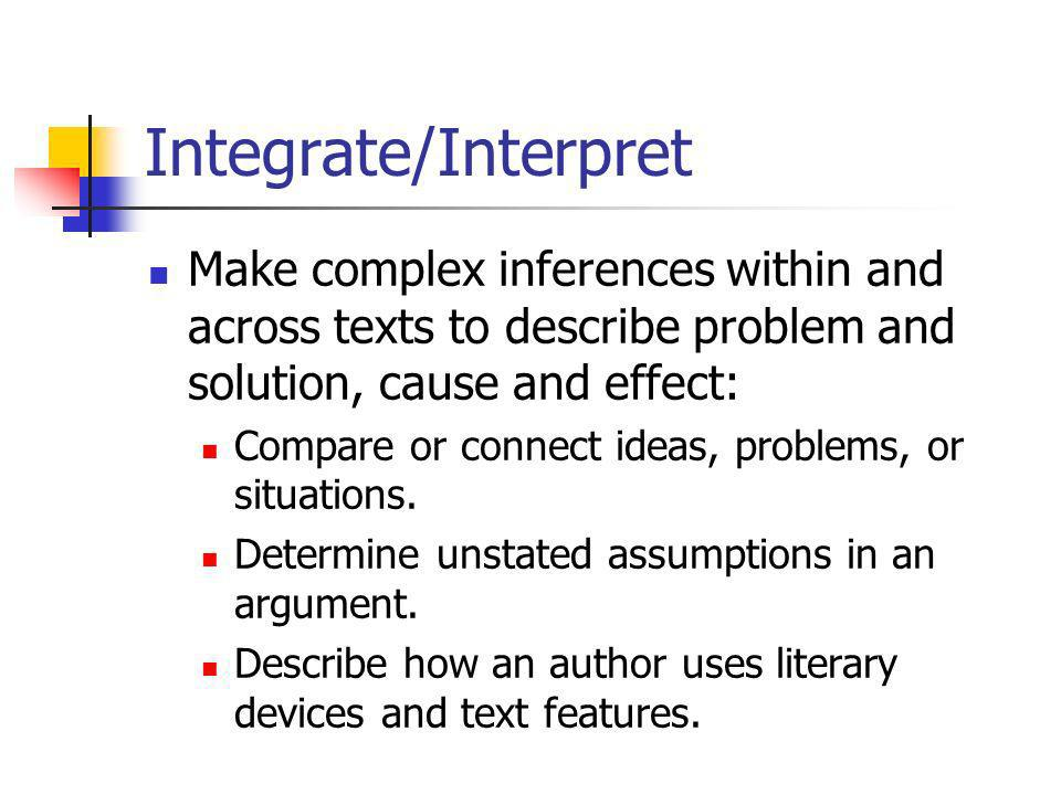 Integrate/Interpret Make complex inferences within and across texts to describe problem and solution, cause and effect: Compare or connect ideas, problems, or situations.