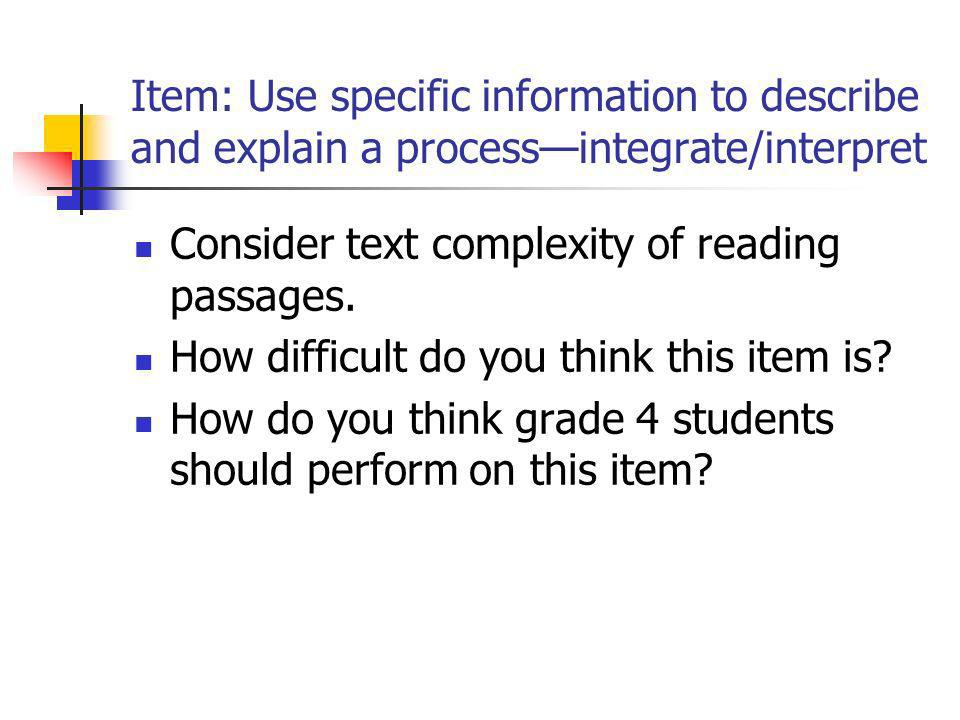 Item: Use specific information to describe and explain a processintegrate/interpret Consider text complexity of reading passages. How difficult do you