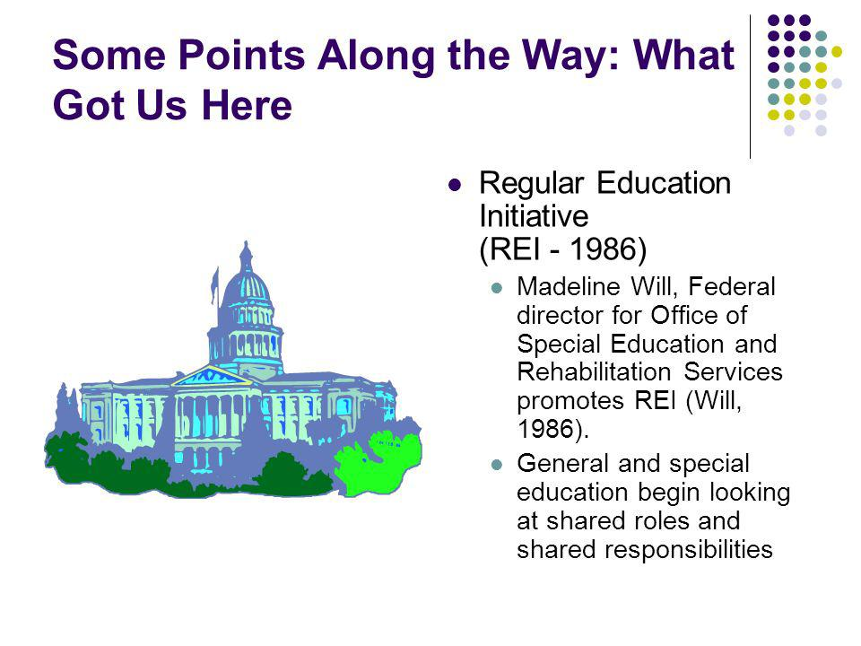 Some Points Along the Way: What Got Us Here Regular Education Initiative (REI - 1986) Madeline Will, Federal director for Office of Special Education and Rehabilitation Services promotes REI (Will, 1986).