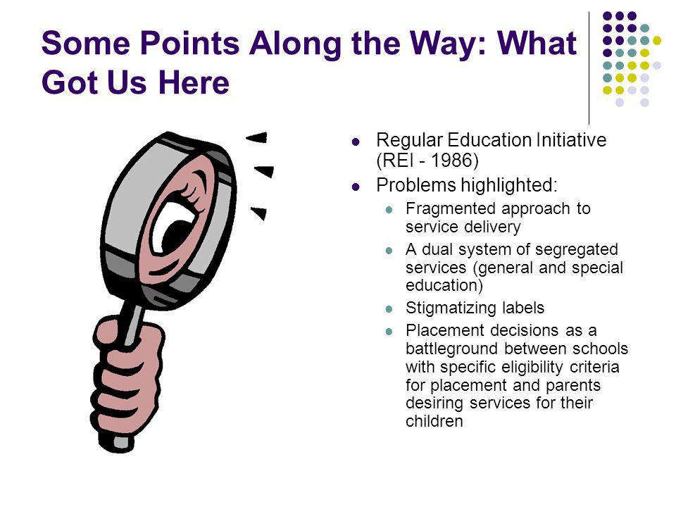 Some Points Along the Way: What Got Us Here Regular Education Initiative (REI - 1986) Problems highlighted: Fragmented approach to service delivery A dual system of segregated services (general and special education) Stigmatizing labels Placement decisions as a battleground between schools with specific eligibility criteria for placement and parents desiring services for their children