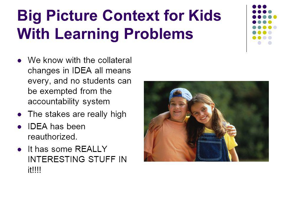 Big Picture Context for Kids With Learning Problems We know with the collateral changes in IDEA all means every, and no students can be exempted from the accountability system The stakes are really high IDEA has been reauthorized.