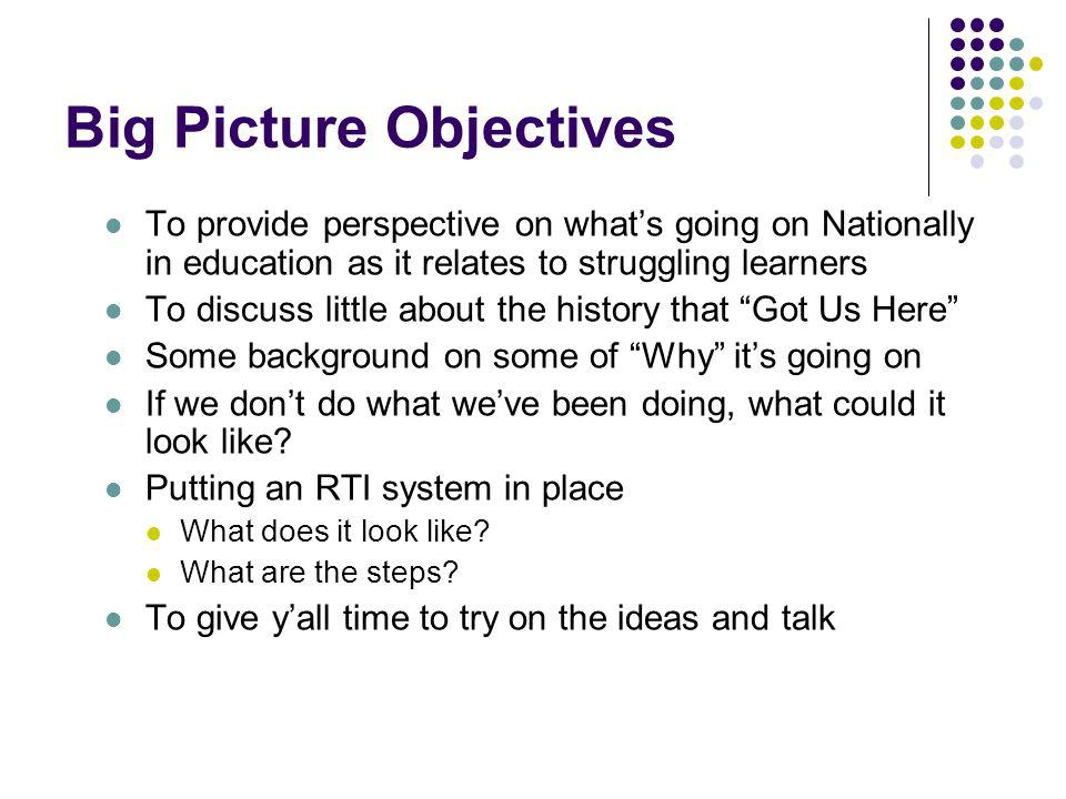 Big Picture Objectives To provide perspective on whats going on Nationally in education as it relates to struggling learners To discuss little about the history that Got Us Here Some background on some of Why its going on If we dont do what weve been doing, what could it look like.