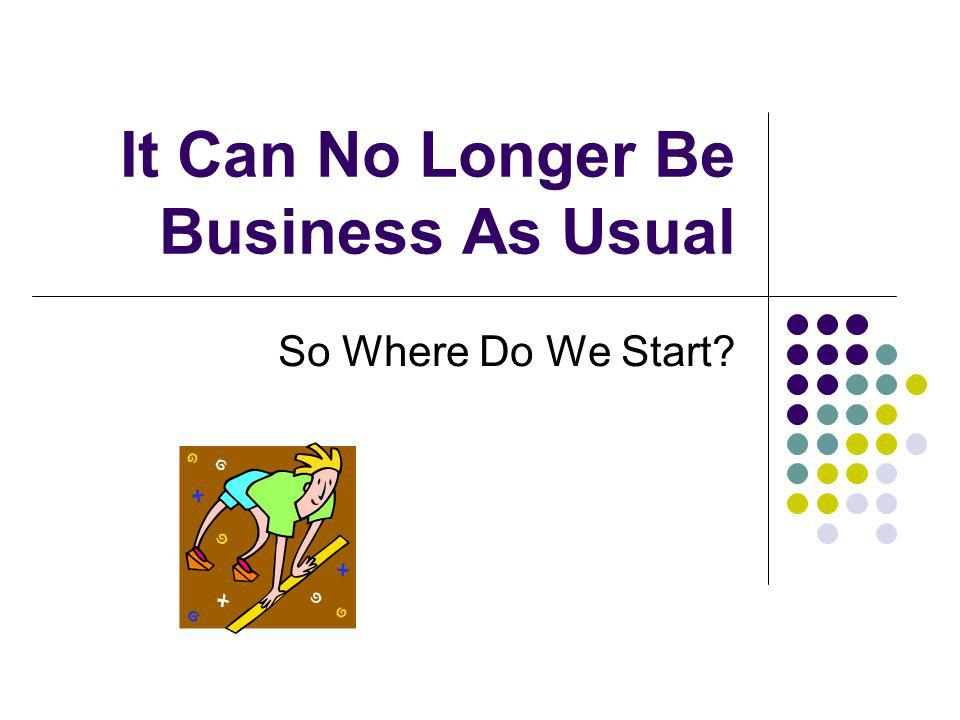 It Can No Longer Be Business As Usual So Where Do We Start?