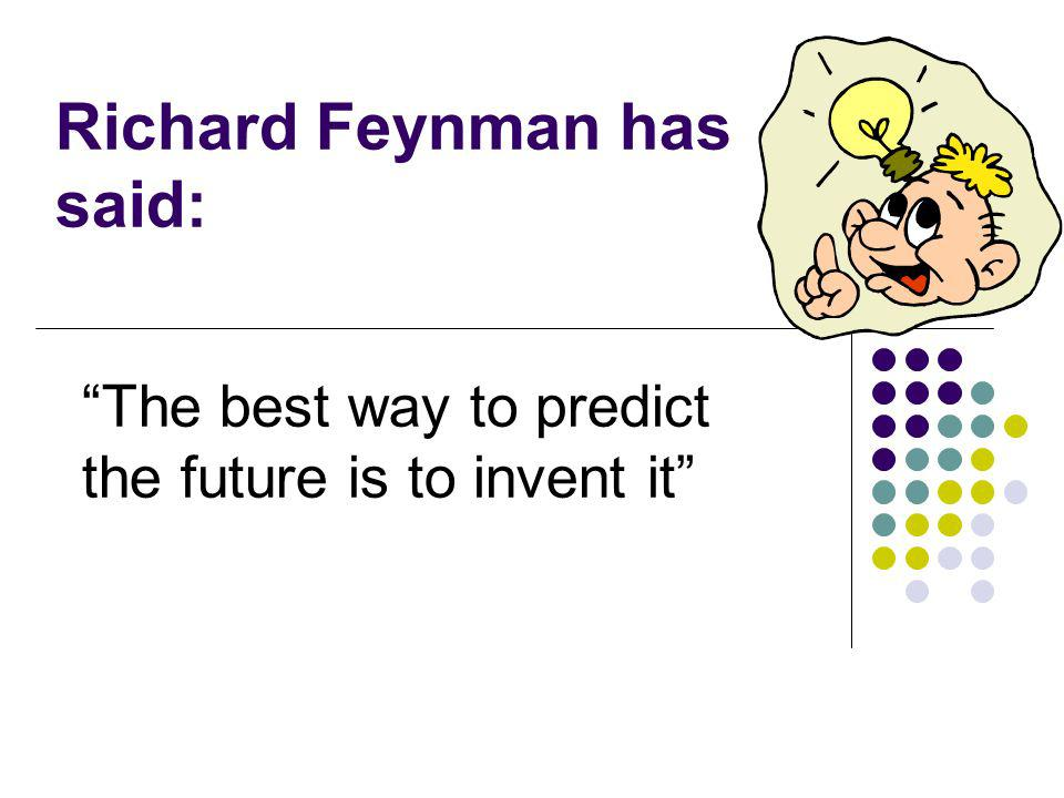Richard Feynman has said: The best way to predict the future is to invent it