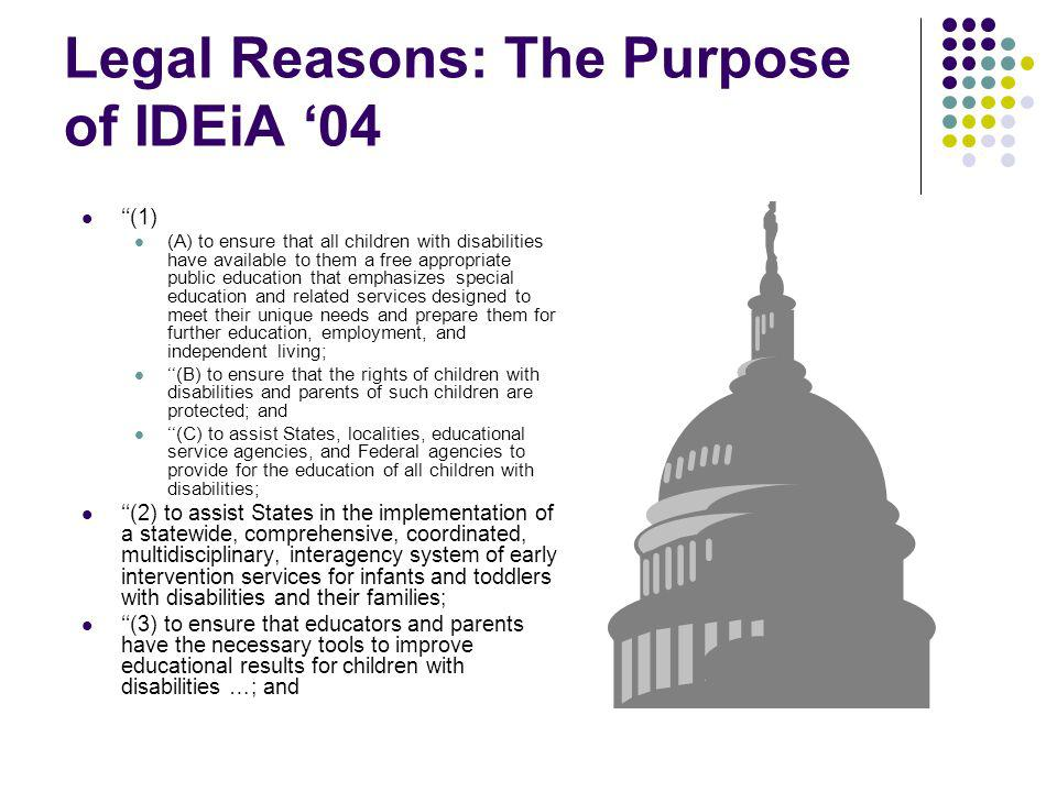 Legal Reasons: The Purpose of IDEiA 04 (1) (A) to ensure that all children with disabilities have available to them a free appropriate public educatio