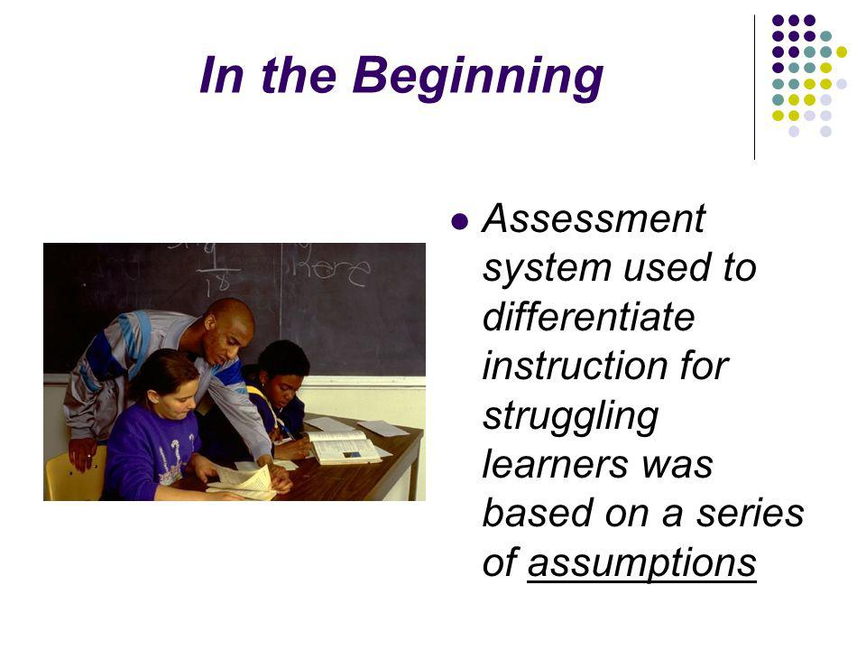 In the Beginning Assessment system used to differentiate instruction for struggling learners was based on a series of assumptions
