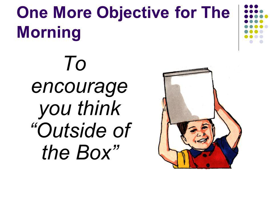 One More Objective for The Morning To encourage you think Outside of the Box