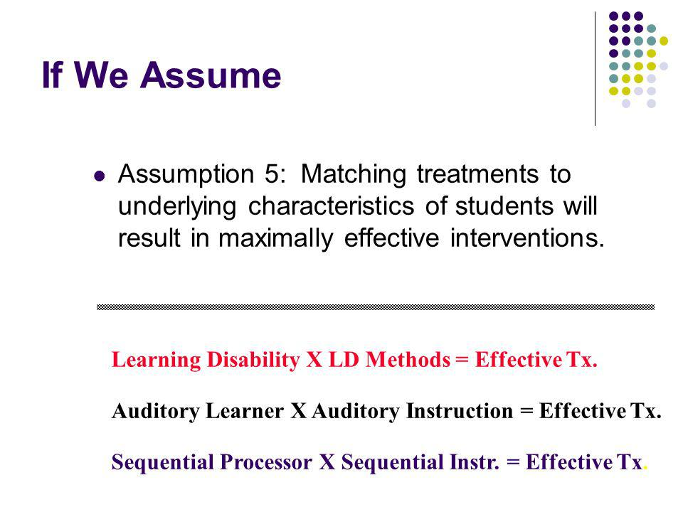If We Assume Assumption 5: Matching treatments to underlying characteristics of students will result in maximally effective interventions.