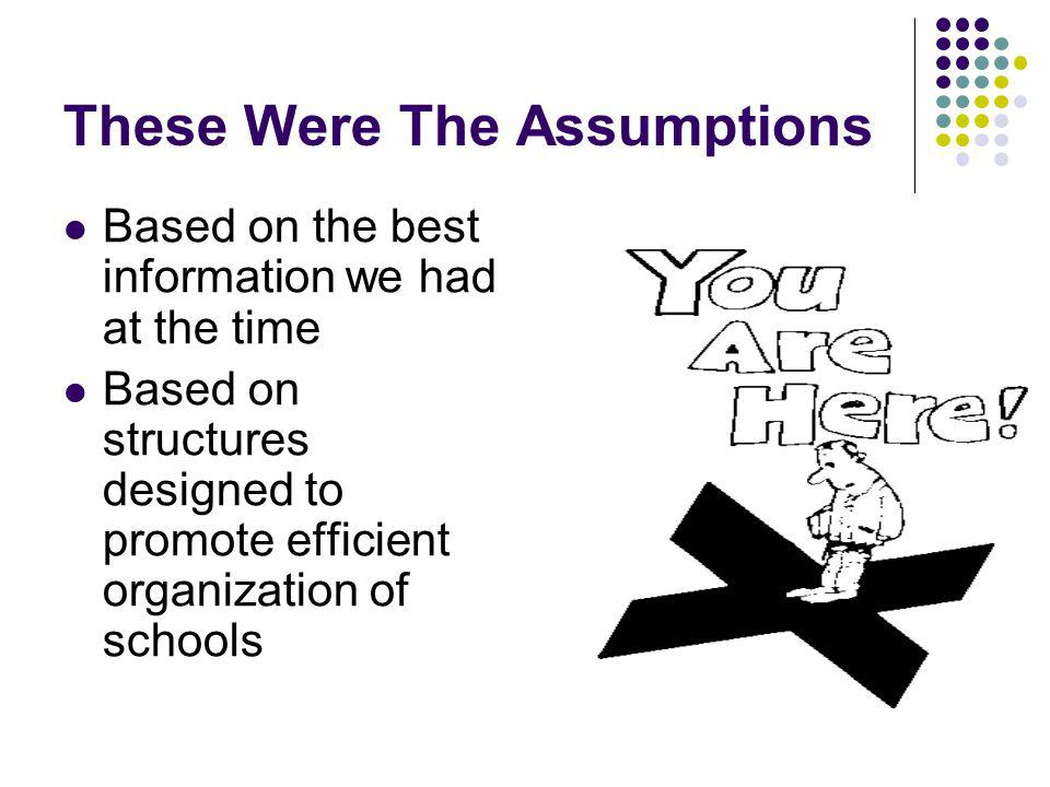 These Were The Assumptions Based on the best information we had at the time Based on structures designed to promote efficient organization of schools