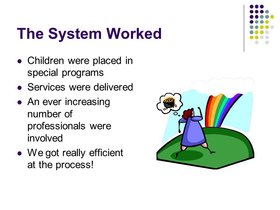 The System Worked Children were placed in special programs Services were delivered An ever increasing number of professionals were involved We got really efficient at the process!
