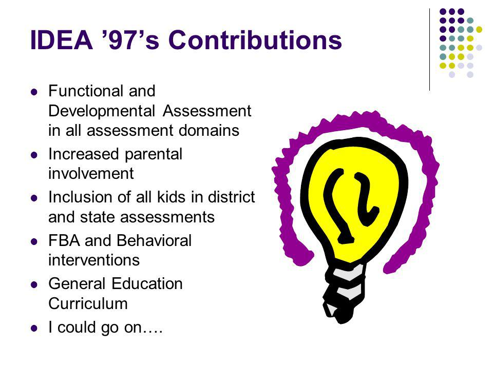 IDEA 97s Contributions Functional and Developmental Assessment in all assessment domains Increased parental involvement Inclusion of all kids in district and state assessments FBA and Behavioral interventions General Education Curriculum I could go on….