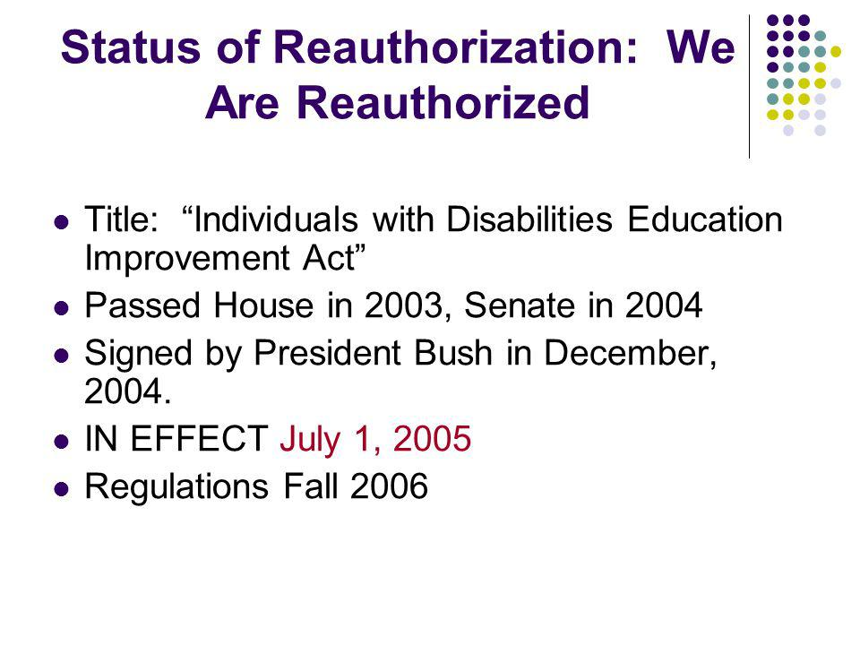 Status of Reauthorization: We Are Reauthorized Title: Individuals with Disabilities Education Improvement Act Passed House in 2003, Senate in 2004 Signed by President Bush in December, 2004.
