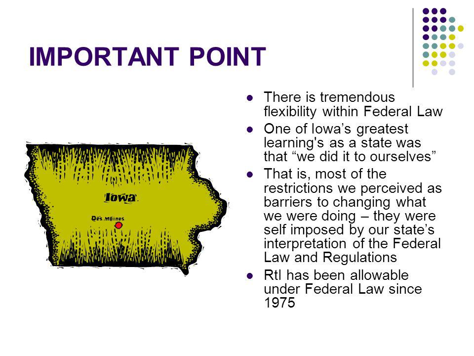 IMPORTANT POINT There is tremendous flexibility within Federal Law One of Iowas greatest learning s as a state was that we did it to ourselves That is, most of the restrictions we perceived as barriers to changing what we were doing – they were self imposed by our states interpretation of the Federal Law and Regulations RtI has been allowable under Federal Law since 1975