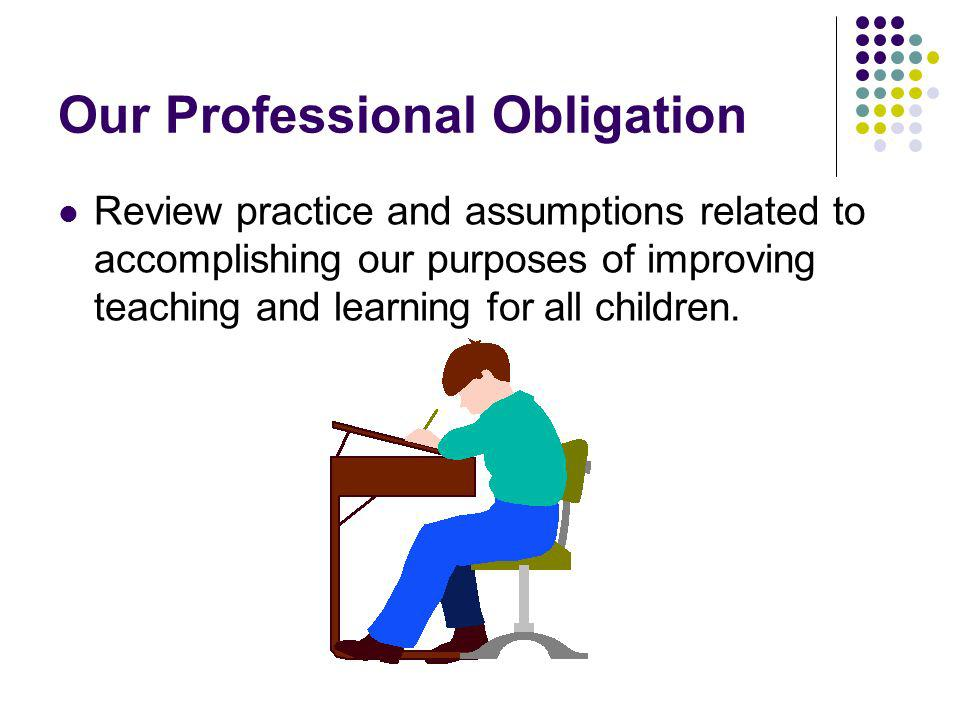 Our Professional Obligation Review practice and assumptions related to accomplishing our purposes of improving teaching and learning for all children.