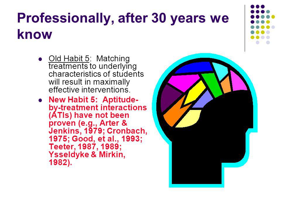 Professionally, after 30 years we know Old Habit 5: Matching treatments to underlying characteristics of students will result in maximally effective i